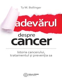 Adevărul despre cancer: Istoria, tratamentul și prevenția sa