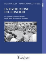 La rivoluzione del Concilio: La contestazione cattolica negli anni Sessanta e Settanta