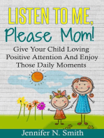 Listen To Me, Please Mom! Give Your Child Loving Positive Attention And Enjoy Those Daily Moments