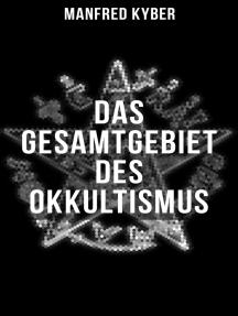 Das Gesamtgebiet des Okkultismus: Logenwesen, Magie des Mittelalters, Spiritismus, Hypnose, Gespenster, Geister, Träume…