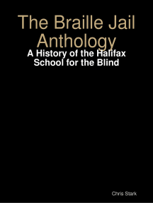 The Braille Jail Anthology: A History of the Halifax School for the Blind