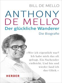 Anthony de Mello - Der glückliche Wanderer: Die Biografie