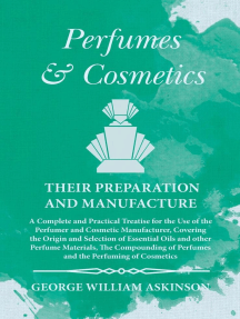 Perfumes and Cosmetics their Preparation and Manufacture: A Complete and Practical Treatise for the Use of the Perfumer and Cosmetic Manufacturer, Covering the Origin and Selection of Essential Oils and other Perfume Materials, The Compounding of Perfumes and the Perfuming of Cosmetics