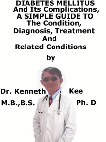 Diabetes Mellitus And Its Complications, A Simple Guide To The Condition, Diagnosis, Treatment And Related Conditions