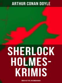 Sherlock Holmes-Krimis: Über 40 Titel in einem Buch: Eine Studie in Scharlachrot, Das Zeichen der Vier, Fünf Apfelsinenkerne, Holmes' erstes Abenteuer…