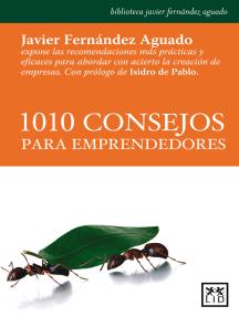 1010 consejos para emprendedores: Javier Fernández Aguado expone las recomendaciones más prácticas y eficaces para abordar con acierto la creación de empresas.