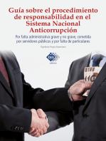 Guía sobre el procedimiento de responsabilidad en el sistema nacional anticorrupción, por falta administrativa grave y no grave, cometida por servidores públicos y por falta de particulares 2017