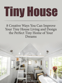 Tiny House: 8 Creative Ways You Can Improve Your Tiny House Living and Design the Perfect Tiny Home of Your Dreams