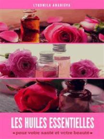 Les huiles essentielles : pour votre santé et votre beauté: Partie 2