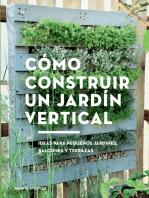 Cómo construir un jardín vertical: Ideas para pequeños jardines, balcones y terrazas