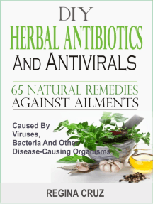 DIY Herbal Antibiotics and Antivirals: 65 Natural Remedies Against Ailments Caused By Viruses, Bacteria And Other Disease-Causing Organism