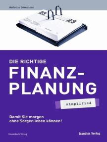 Die richtige Finanzplanung - simplified: Damit Sie morgen ohne Sorgen leben können!
