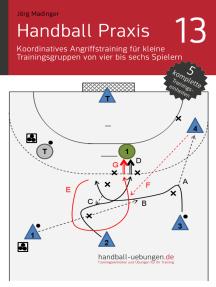 Handball Praxis 13 – Koordinatives Angriffstraining für kleine Trainingsgruppen von vier bis sechs Spielern: Handball Fachliteratur
