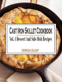 Cast Iron Skillet Cookbook Vol. 4 Dessert And Side Dish Recipes: Vol.4: Dessert And Side Dish Recipes