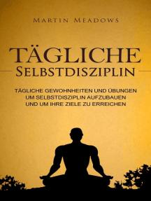 Tägliche Selbstdisziplin: Tägliche Gewohnheiten und Übungen um Selbstdisziplin aufzubauen und um Ihre Ziele zu erreichen