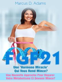Régime - FGF21 : Une 'Hormone Miracle' Qui Vous Rend Mince?: Une Nouvelle Approche Pour Réparer Votre Métabolisme Et Devenir Mince?