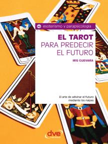 El tarot para predecir el futuro. El arte de adivinar el futuro mediante los naipes