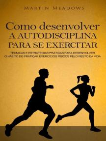 Como desenvolver a autodisciplina para se exercitar: Técnicas e estratégias práticas para desenvolver o hábito de praticar exercícios físicos pelo resto da vida