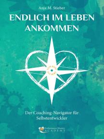 Endlich im Leben ankommen… vom Kopf ins Herz: Der Coaching-Navigator für Selbstentwickler