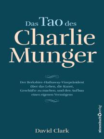 Das Tao des Charlie Munger: Der Berkshire-Hathaway-Vizepräsident über das Leben, die Kunst, Geschäfte zu machen, und den Aufbau eines eigenen Vermögens