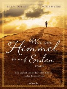 Wie im Himmel, so auf Erden: Ein Gebet verändert das Leben vieler Menschen. Roman.