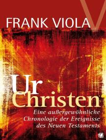 Ur- Christen: Eine außergewöhnliche Chronologie der Ereignisse des Neuen Testaments