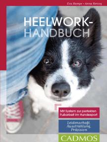 Heelwork-Handbuch: Mit System zur perfekten Fussarbeit im Hundesport: Leidenschaft, Ausstrahlung, Präzision