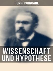 Wissenschaft und Hypothese: Die Möglichkeit von Mathematik + Der Raum und die Geometrie + Grundprinzipien der Mechanik + Die Natur - Erkenntnistheorie