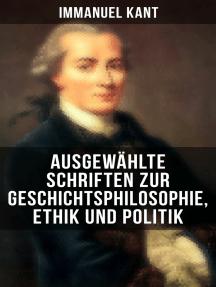 Ausgewählte Schriften zur Geschichtsphilosophie, Ethik und Politik: Zum ewigen Frieden, Mutmaßlicher Anfang der Menschengeschichte, Grundsatz des Naturrechts