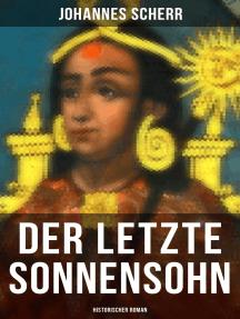 Der letzte Sonnensohn: Historischer Roman: Der letzte Herrscher des Inkareiches und sein Kampf gegen Francisko Pizarro