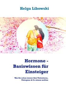 Hormone - Basiswissen für Einsteiger: Was Sie schon immer über Testosteron, Östrogene & Co wissen wollten
