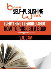 Because Self-Publishing Works: Everything I Learned About How to Publish a Book: Because Self-Publishing Works, #1