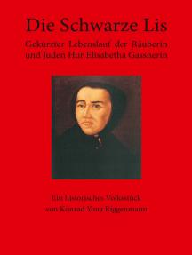 Die Schwarze Lis: Gekürzter Lebenslauf der Räuberin und Juden Hur Elisabetha Gassnerin. Ein historisches Volksstück von Konrad Yona Riggenmann