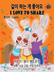 I Love to Share (Korean English Kids Book Bilingual): Korean English Bilingual Collection