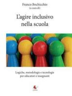 L'agire inclusivo nella scuola - Logiche, metodologie e tecnologie, per educatori e insegnanti