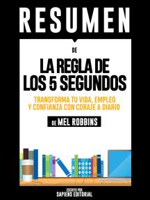 La Regla De Los 5 Segundos: Transforma Tu Vida, Empleo Y Confianza Con Coraje A Diario - Resumen Del Libro De Mel Robbins