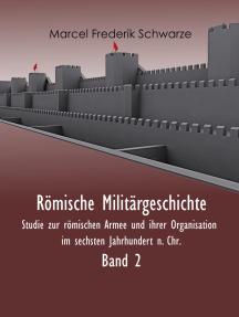 Römische Militärgeschichte Band 2: Studie zur römischen Armee und ihrer Organisation im sechsten Jahrhundert n. Chr.