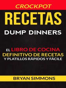 Recetas: Dump Dinners: El Libro de Cocina Definitivo de Recetas y Platillos Rápidos y Fáciles (Crockpot)