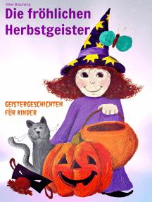 Die fröhlichen Herbstgeister - Geister und Halloweengeschichten: Fröhlich pfiffige und auch gruselige Geschichten und Märchen über Herbstgruselgeister, Kürbisse und die Zeit um Halloween