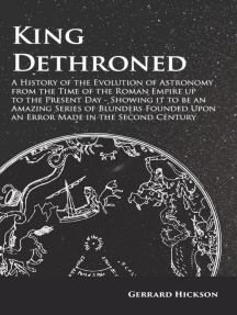 King Dethroned - A History of the Evolution of Astronomy from the Time of the Roman Empire up to the Present Day: Showing it to be an Amazing Series of Blunders Founded Upon an Error Made in the Second Century
