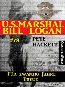 U.S. Marshal Bill Logan Band 78: Für zwanzig Jahre Treue