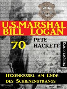 U.S. Marshal Bill Logan 70: Hexenkessel am Ende des Schienenstrangs