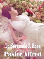 To Serenade A Rose