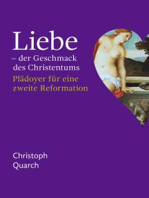 Liebe - der Geschmack des Christentums: Plädoyer für eine zweite Reformation