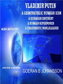 Vladimir Putin - A Geostrategic Russian Icon - A Eurasian Continent - A Russian Superpower - A Charismatic World Leader