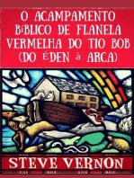 O Acampamento Bíblico de Flanela Vermelha do Tio Bob (Do Éden à Arca)