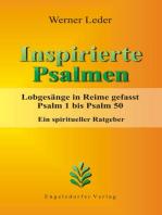 Inspirierte Psalmen. Lobgesänge in Reime gefasst. Psalm 1 bis Psalm 50. Ein spiritueller Ratgeber