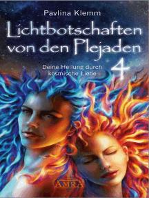 Lichtbotschaften von den Plejaden Band 4: Deine Heilung durch kosmische Liebe