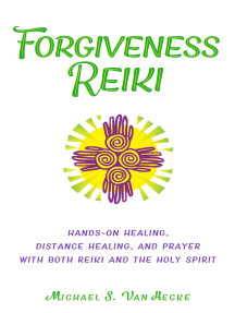 Forgiveness Reiki: Hands-On Healing, Distance Healing and Prayer With Both Reiki & the Holy Spirit