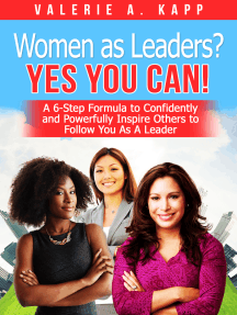 Women As Leaders? Yes, You CAN! A 6-Step Formula to Confidently and Powerfully Inspire Others to Follow You as a Leader.